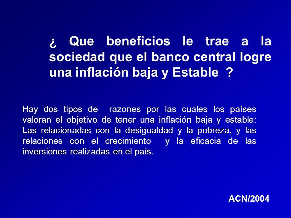 ¿ Que beneficios le trae a la sociedad que el banco central logre una inflación baja y Estable ? Hay dos tipos de razones por las cuales los países va