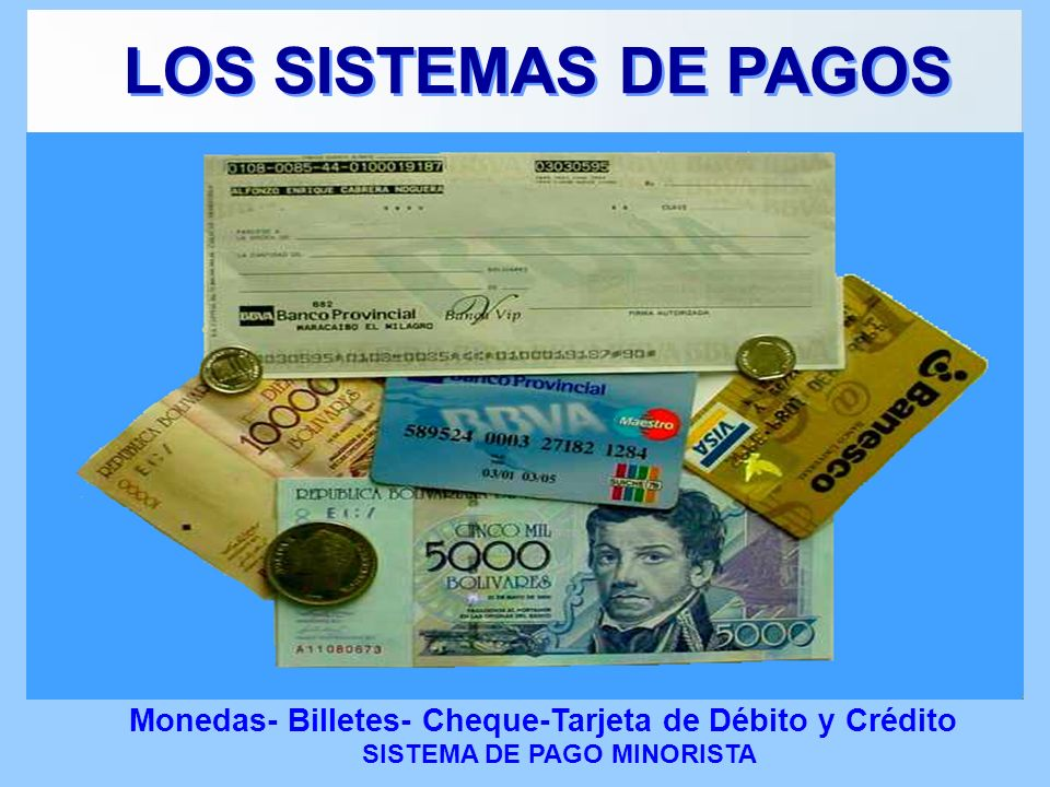 Monedas- Billetes- Cheque-Tarjeta de Débito y Crédito SISTEMA DE PAGO MINORISTA LOS SISTEMAS DE PAGOS