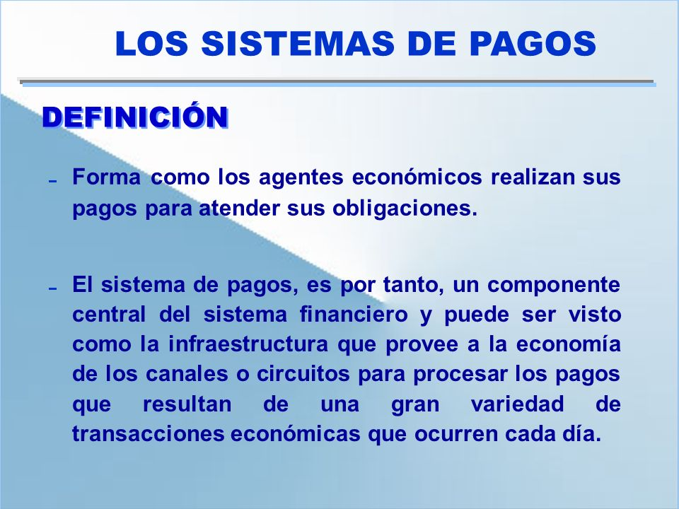 DEFINICIÓN LOS SISTEMAS DE PAGOS Forma como los agentes económicos realizan sus pagos para atender sus obligaciones. El sistema de pagos, es por tanto