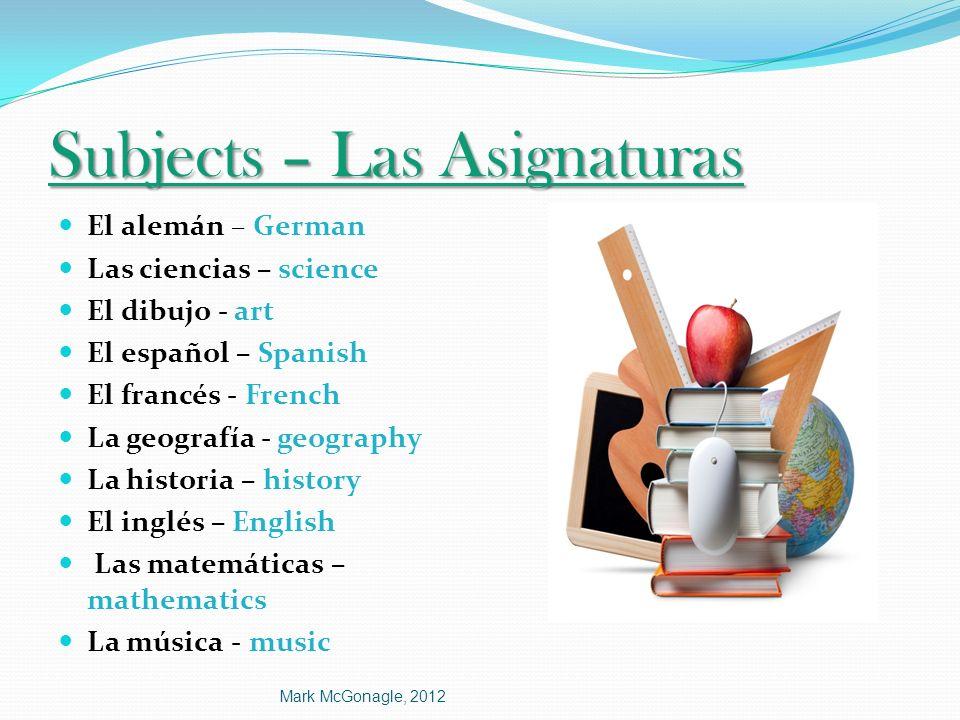 Subjects – Las Asignaturas El alemán – German Las ciencias – science El dibujo - art El español – Spanish El francés - French La geografía - geography