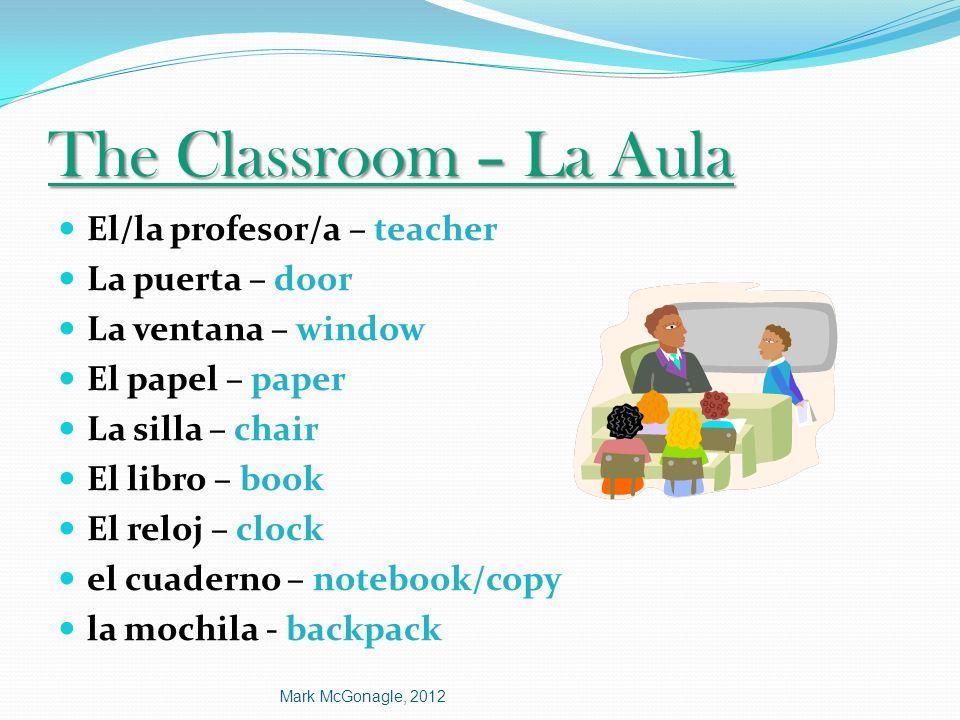 The Classroom – La Aula El/la profesor/a – teacher La puerta – door La ventana – window El papel – paper La silla – chair El libro – book El reloj – c
