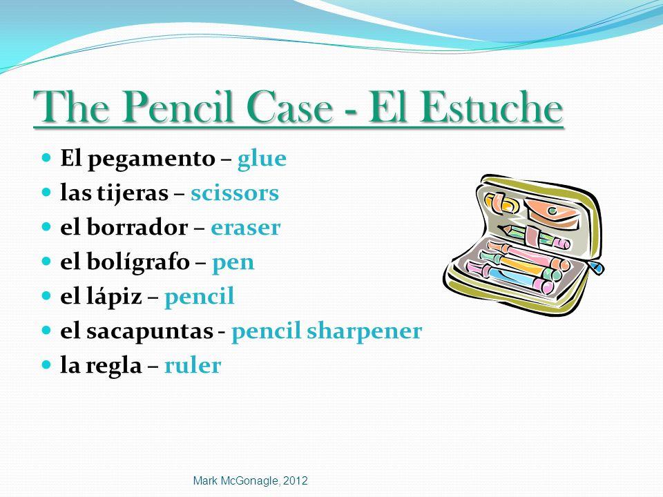 The Pencil Case - El Estuche El pegamento – glue las tijeras – scissors el borrador – eraser el bolígrafo – pen el lápiz – pencil el sacapuntas - penc