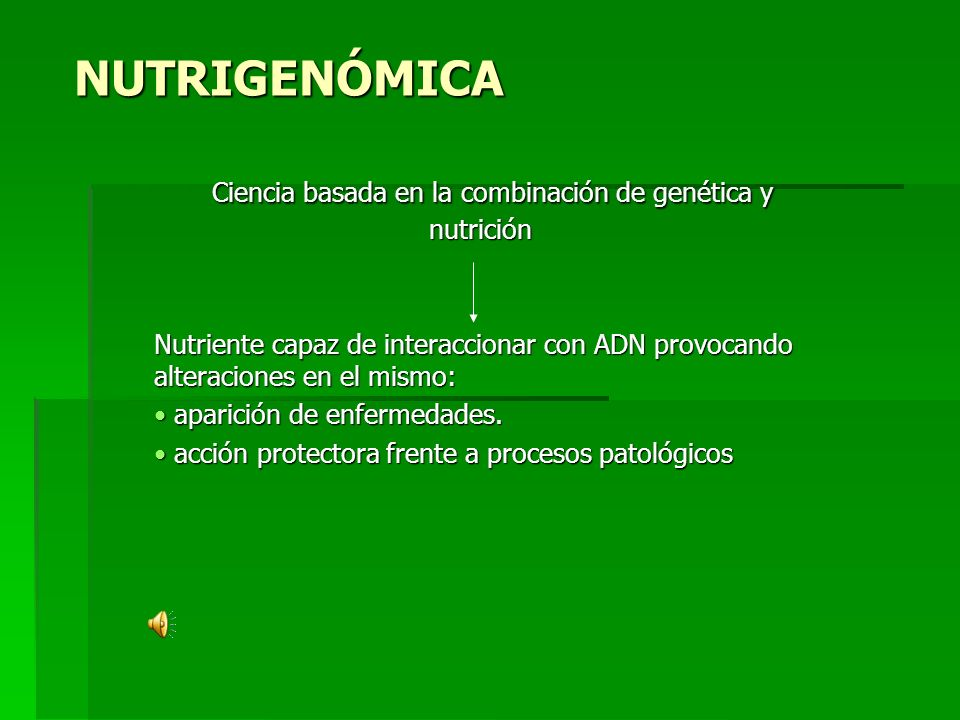 NUTRIGENÓMICA Ciencia basada en la combinación de genética y nutrición Ciencia basada en la combinación de genética y nutrición Nutriente capaz de interaccionar con ADN provocando alteraciones en el mismo: aparición de enfermedades.