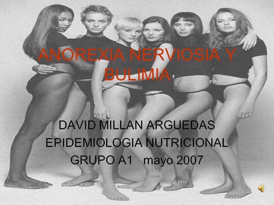 ANOREXIA NERVIOSIA Y BULIMIA DAVID MILLAN ARGUEDAS EPIDEMIOLOGIA NUTRICIONAL GRUPO A1 mayo 2007