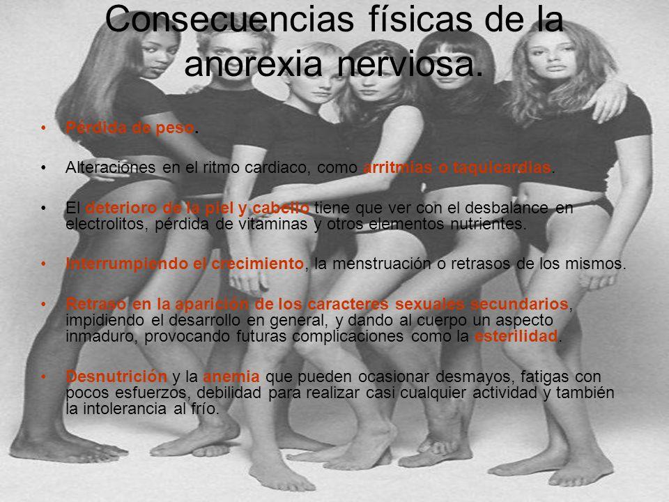 Consecuencias físicas de la anorexia nerviosa. Pérdida de peso. Alteraciones en el ritmo cardiaco, como arritmias o taquicardias. El deterioro de la p