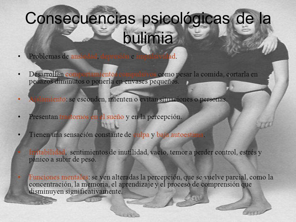 Consecuencias psicológicas de la bulimia Problemas de ansiedad, depresión e impulsividad. Desarrollan comportamientos compulsivos como pesar la comida