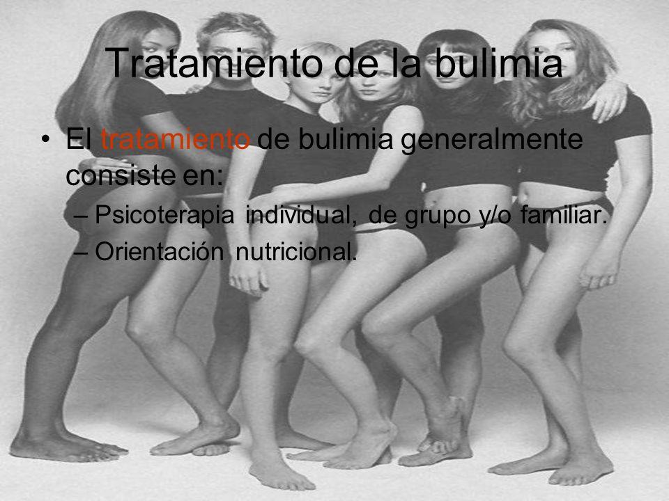 Tratamiento de la bulimia El tratamiento de bulimia generalmente consiste en: –Psicoterapia individual, de grupo y/o familiar. –Orientación nutriciona