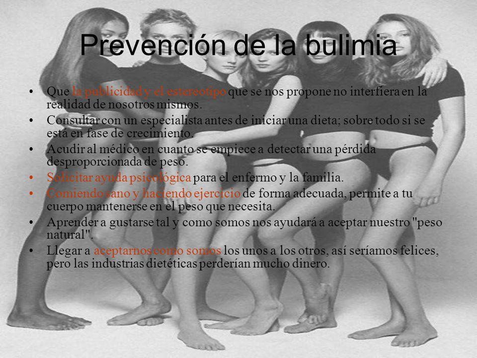 Prevención de la bulimia Que la publicidad y el estereotipo que se nos propone no interfiera en la realidad de nosotros mismos. Consultar con un espec