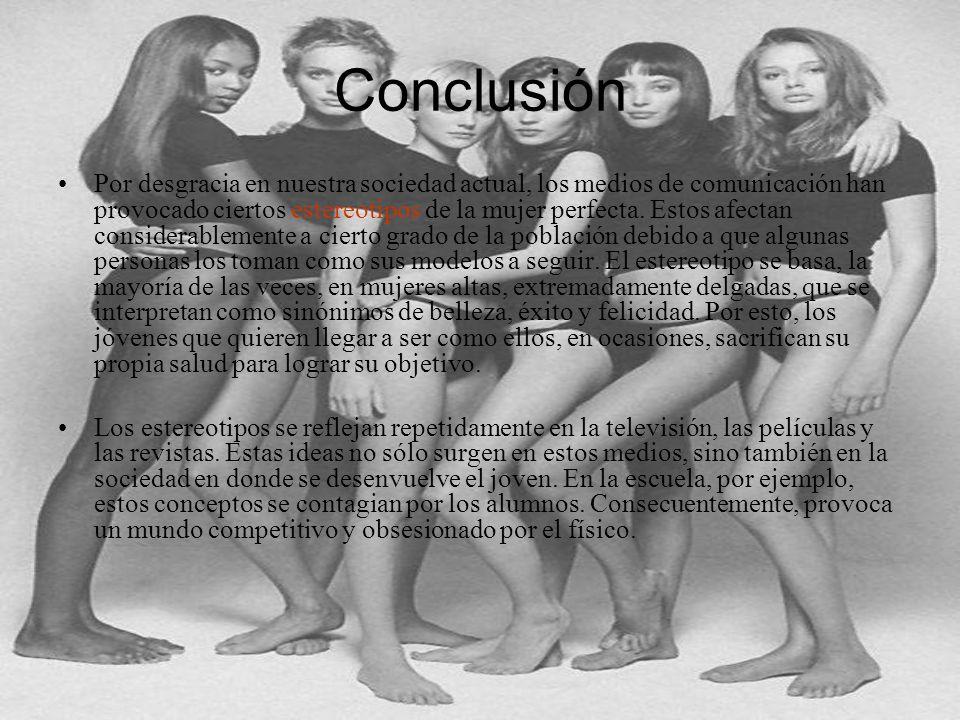 Conclusión Por desgracia en nuestra sociedad actual, los medios de comunicación han provocado ciertos estereotipos de la mujer perfecta. Estos afectan