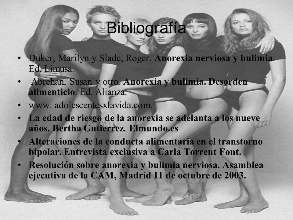 Bibliografía Duker, Marilyn y Slade, Roger. Anorexia nerviosa y bulimia. Ed. Limusa. Abrehan, Susan y otro. Anorexia y bulimia. Desorden alimenticio.
