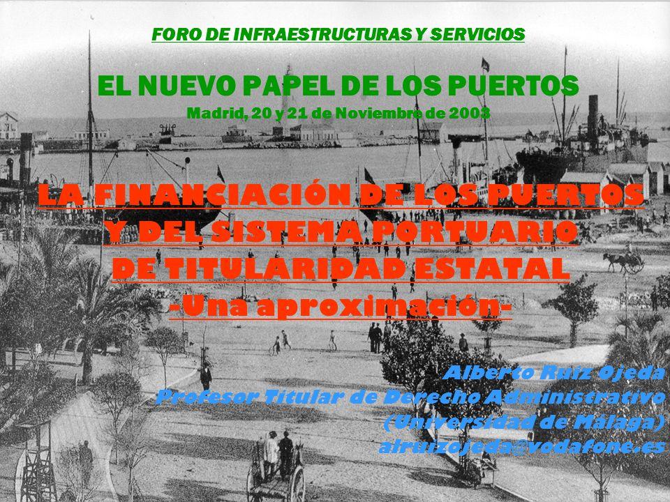 FORO DE INFRAESTRUCTURAS Y SERVICIOS EL NUEVO PAPEL DE LOS PUERTOS Madrid, 20 y 21 de Noviembre de 2003 LA FINANCIACIÓN DE LOS PUERTOS Y DEL SISTEMA PORTUARIO DE TITULARIDAD ESTATAL -Una aproximación- Alberto Ruiz Ojeda Profesor Titular de Derecho Administrativo (Universidad de Málaga) alruizojeda@vodafone.es