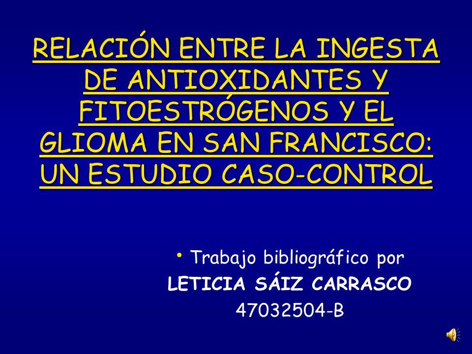 RELACIÓN ENTRE LA INGESTA DE ANTIOXIDANTES Y FITOESTRÓGENOS Y EL GLIOMA EN SAN FRANCISCO: UN ESTUDIO CASO-CONTROL Trabajo bibliográfico por LETICIA SÁIZ CARRASCO 47032504-B