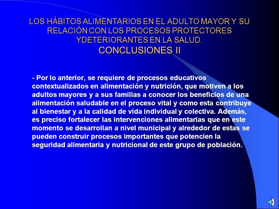 LOS HÁBITOS ALIMENTARIOS EN EL ADULTO MAYOR Y SU RELACIÓN CON LOS PROCESOS PROTECTORES YDETERIORANTES EN LA SALUD. CONCLUSIONES I - Según García E, as