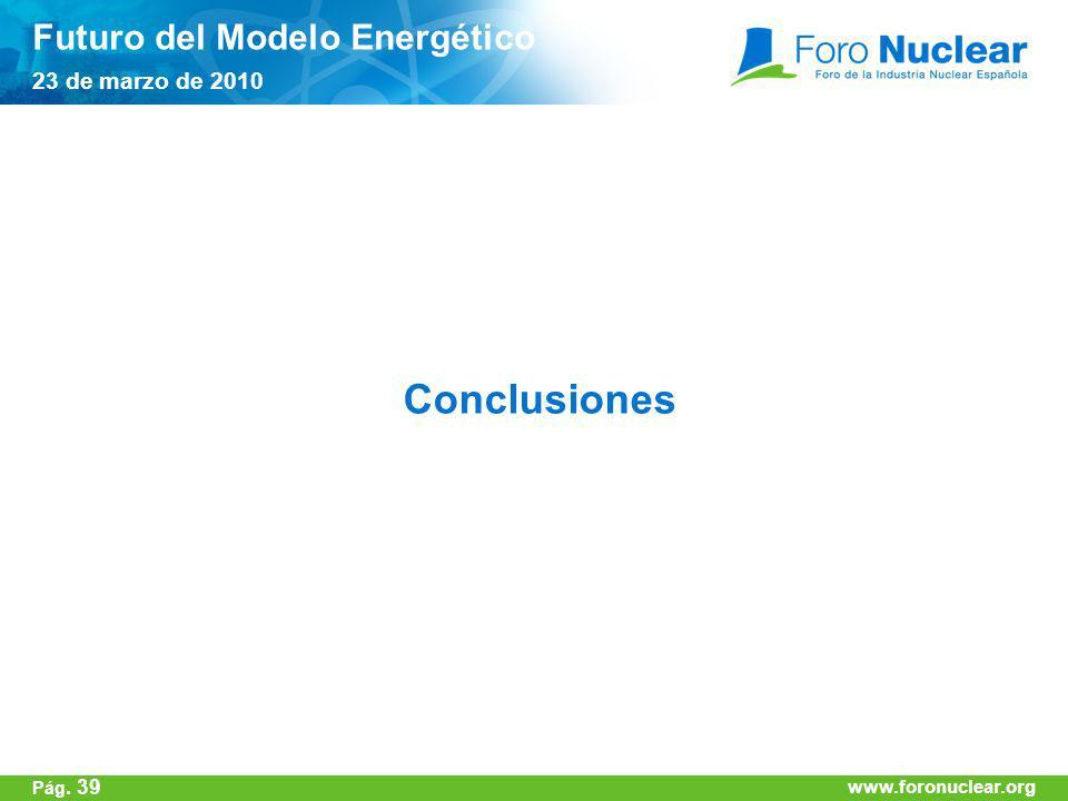 www.foronuclear.org Conclusiones Futuro del Modelo Energético 23 de marzo de 2010 www.foronuclear.org Pág. 39