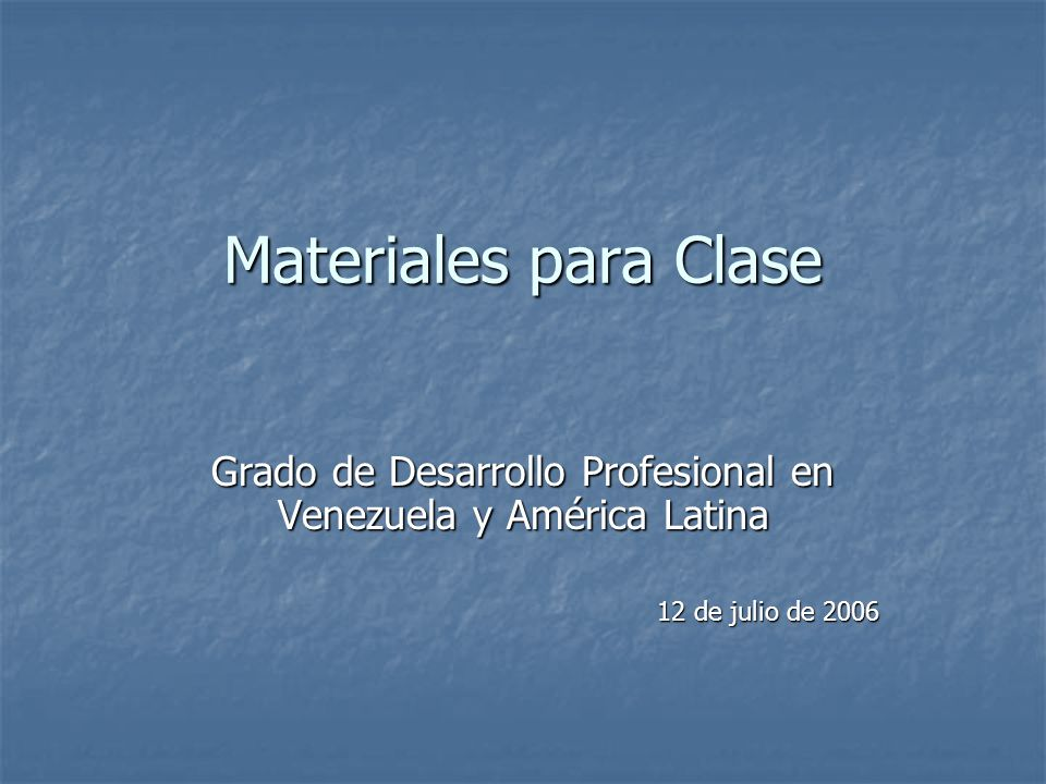 Materiales para Clase Grado de Desarrollo Profesional en Venezuela y América Latina 12 de julio de 2006
