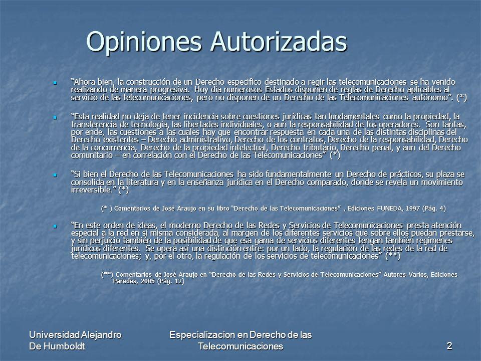 Universidad Alejandro De Humboldt Especializacion en Derecho de las Telecomunicaciones2 Opiniones Autorizadas Ahora bien, la construcción de un Derecho especifico destinado a regir las telecomunicaciones se ha venido realizando de manera progresiva.