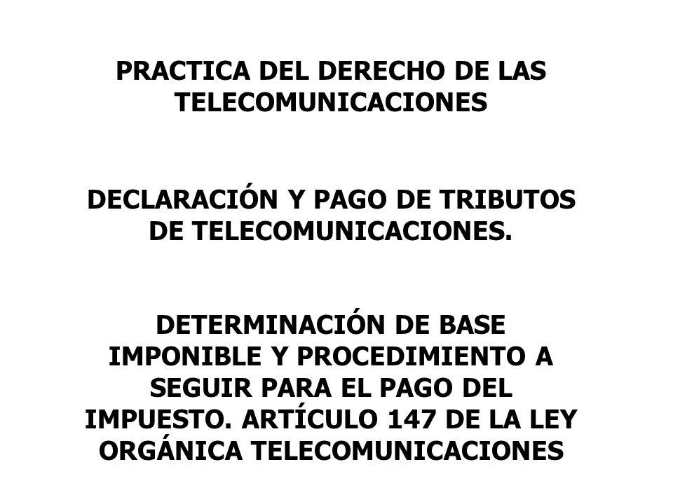 PRACTICA DEL DERECHO DE LAS TELECOMUNICACIONES DECLARACIÓN Y PAGO DE TRIBUTOS DE TELECOMUNICACIONES. DETERMINACIÓN DE BASE IMPONIBLE Y PROCEDIMIENTO A