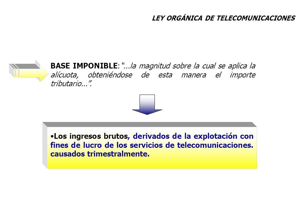 Los ingresos brutos, derivados de la explotación con fines de lucro de los servicios de telecomunicaciones. causados trimestralmente. BASE IMPONIBLE:.