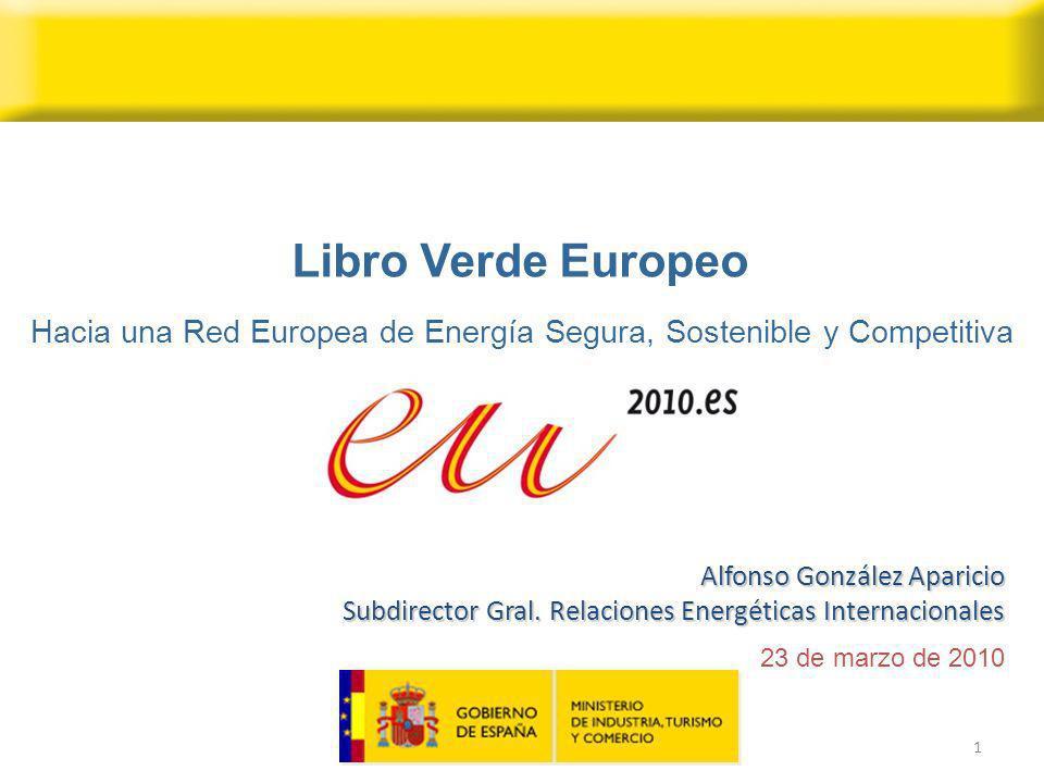 1 23 de marzo de 2010 Alfonso González Aparicio Subdirector Gral. Relaciones Energéticas Internacionales Libro Verde Europeo Hacia una Red Europea de