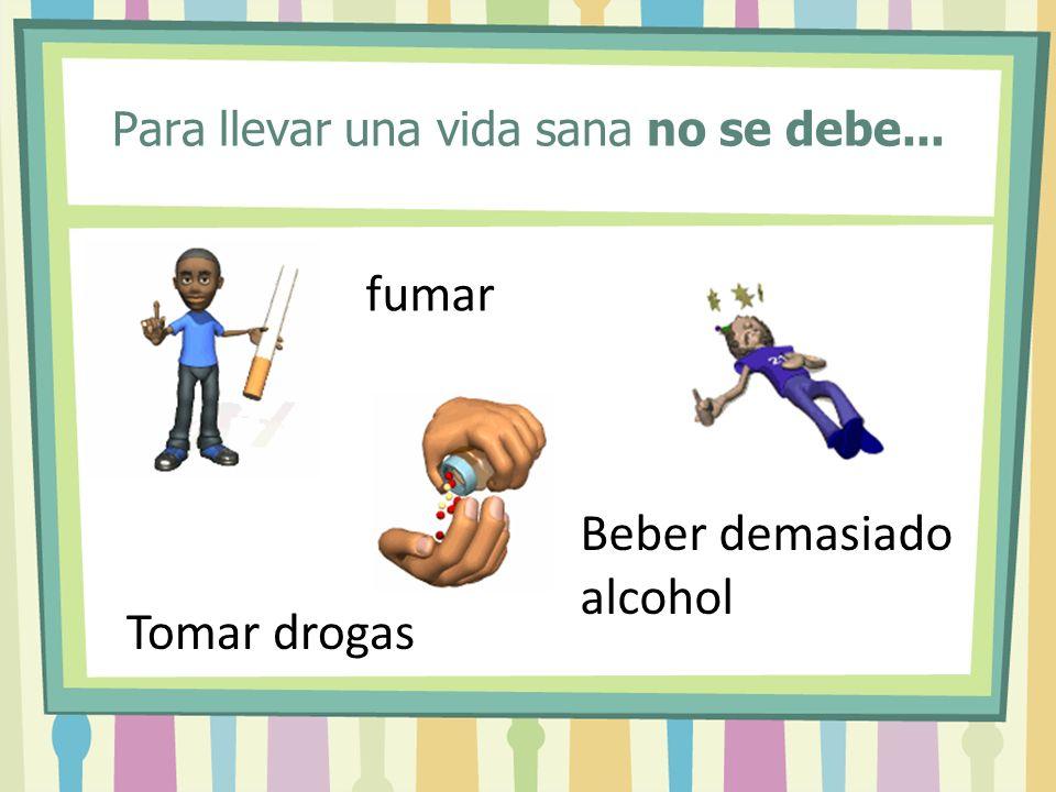 Para llevar una vida sana no se debe... fumar Tomar drogas Beber demasiado alcohol