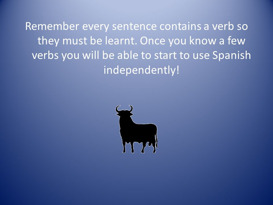 Remember every sentence contains a verb so they must be learnt. Once you know a few verbs you will be able to start to use Spanish independently!