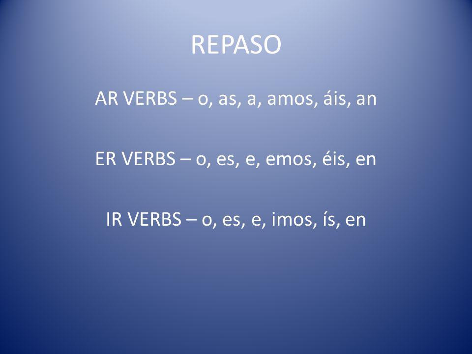 REPASO AR VERBS – o, as, a, amos, áis, an ER VERBS – o, es, e, emos, éis, en IR VERBS – o, es, e, imos, ís, en