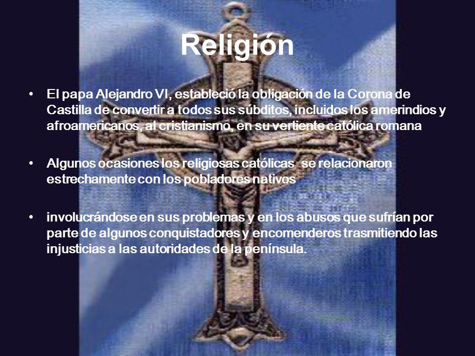 Religión El papa Alejandro VI, estableció la obligación de la Corona de Castilla de convertir a todos sus súbditos, incluidos los amerindios y afroame