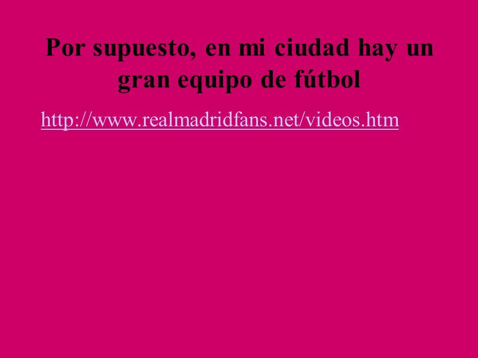 http://www.realmadridfans.net/videos.htm Por supuesto, en mi ciudad hay un gran equipo de fútbol