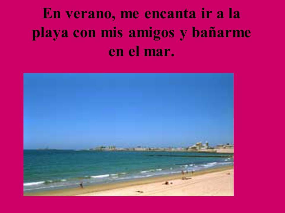 En verano, me encanta ir a la playa con mis amigos y bañarme en el mar.