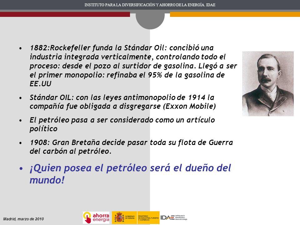 INSTITUTO PARA LA DIVERSIFICACIÓN Y AHORRO DE LA ENERGÍA. IDAE Madrid, marzo de 2010 1882:Rockefeller funda la Stándar Oil: concibió una industria int