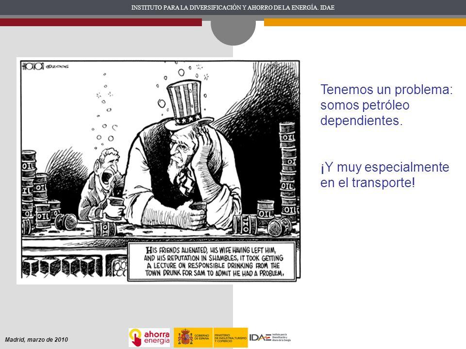 INSTITUTO PARA LA DIVERSIFICACIÓN Y AHORRO DE LA ENERGÍA. IDAE Madrid, marzo de 2010 Tenemos un problema: somos petróleo dependientes. ¡Y muy especial