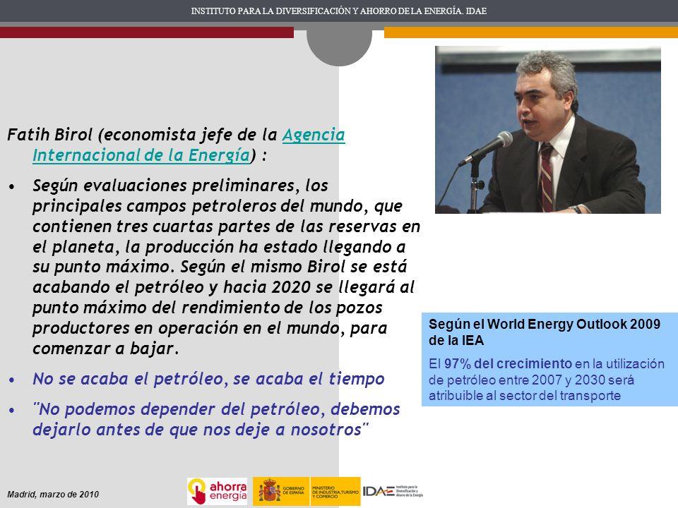 INSTITUTO PARA LA DIVERSIFICACIÓN Y AHORRO DE LA ENERGÍA. IDAE Madrid, marzo de 2010 Fatih Birol (economista jefe de la Agencia Internacional de la En