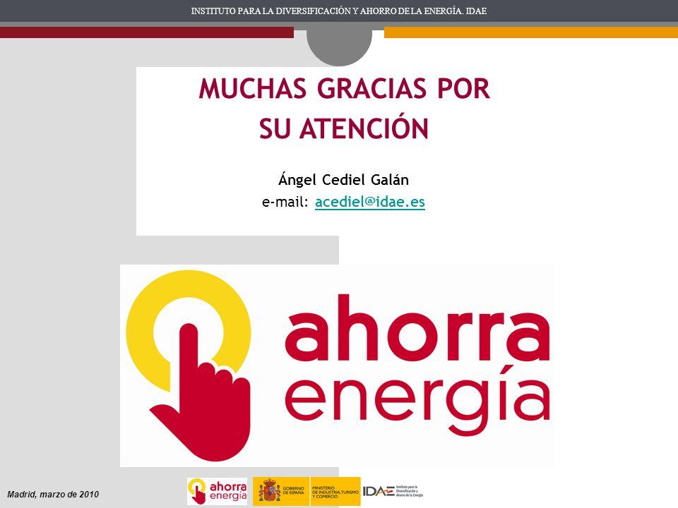 INSTITUTO PARA LA DIVERSIFICACIÓN Y AHORRO DE LA ENERGÍA. IDAE Madrid, marzo de 2010 MUCHAS GRACIAS POR SU ATENCIÓN Ángel Cediel Galán e-mail: acediel