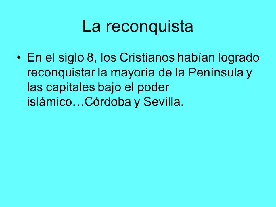 La reconquista En el siglo 8, los Cristianos habían logrado reconquistar la mayoría de la Península y las capitales bajo el poder islámico…Córdoba y S