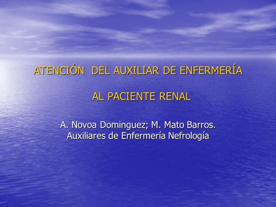 ATENCIÓN DEL AUXILIAR DE ENFERMERÍA AL PACIENTE RENAL A. Novoa Dominguez; M. Mato Barros. Auxiliares de Enfermería Nefrología