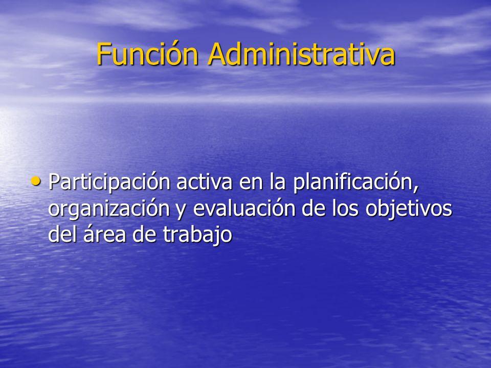 Función Administrativa Participación activa en la planificación, organización y evaluación de los objetivos del área de trabajo Participación activa e