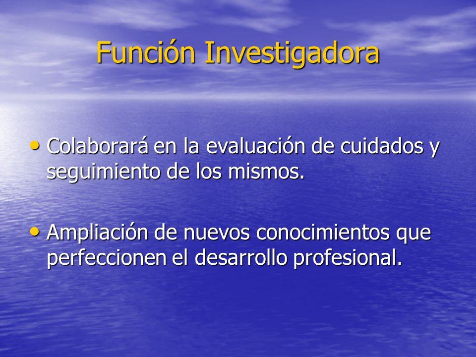 Función Investigadora Colaborará en la evaluación de cuidados y seguimiento de los mismos. Colaborará en la evaluación de cuidados y seguimiento de lo