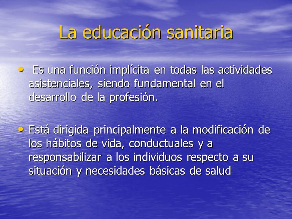 La educación sanitaria Es una función implícita en todas las actividades asistenciales, siendo fundamental en el desarrollo de la profesión. Es una fu