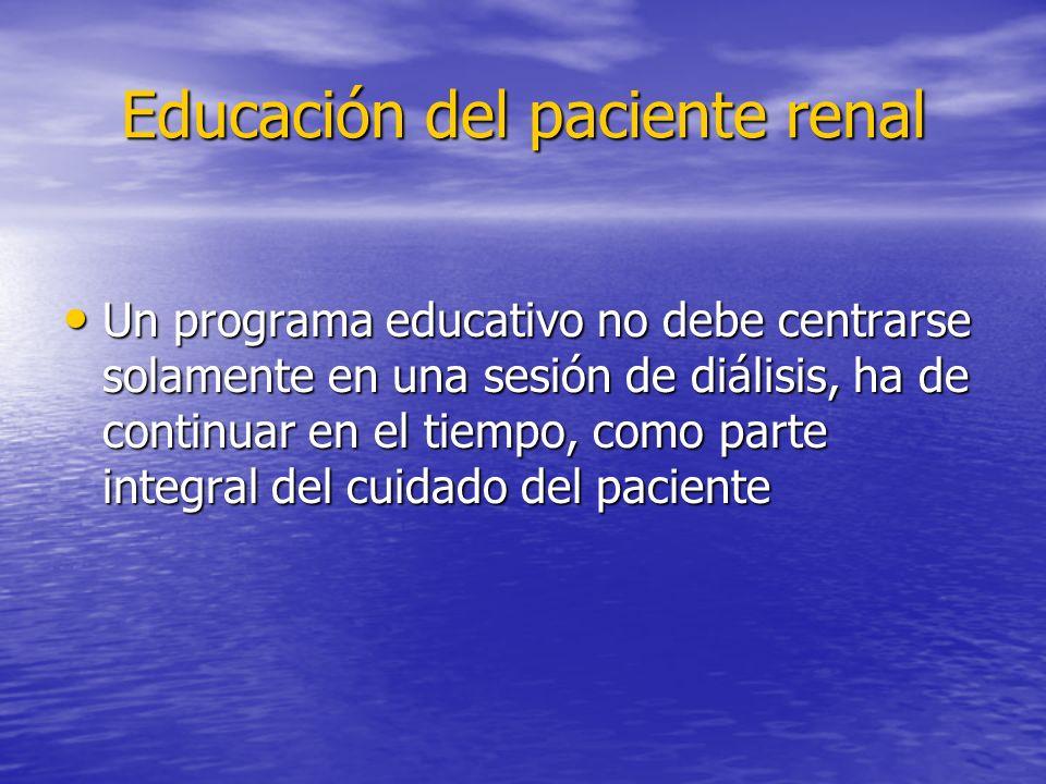 Educación del paciente renal Un programa educativo no debe centrarse solamente en una sesión de diálisis, ha de continuar en el tiempo, como parte int