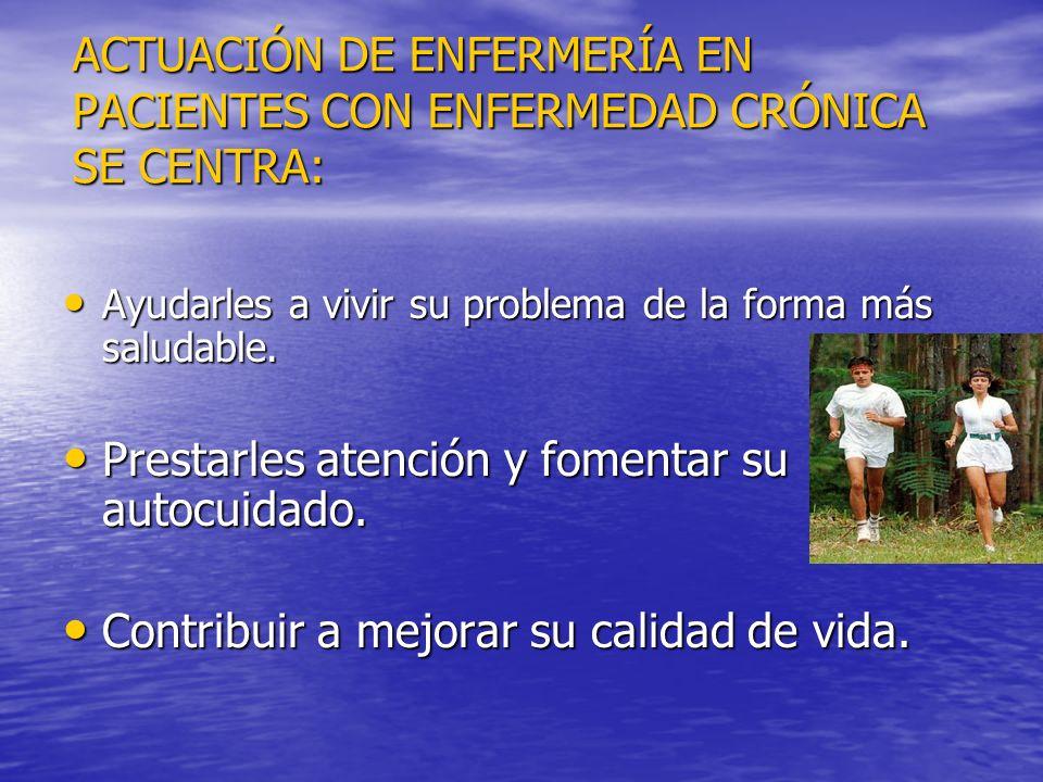 ACTUACIÓN DE ENFERMERÍA EN PACIENTES CON ENFERMEDAD CRÓNICA SE CENTRA: Ayudarles a vivir su problema de la forma más saludable. Ayudarles a vivir su p