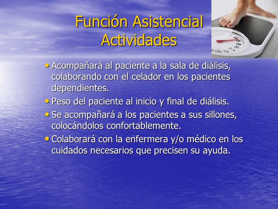 Función Asistencial Actividades Acompañará al paciente a la sala de diálisis, colaborando con el celador en los pacientes dependientes. Acompañará al