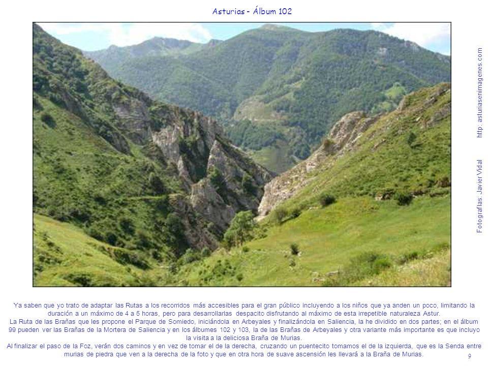9 Asturias - Álbum 102 Fotografías: Javier Vidal http: asturiasenimagenes.com Ya saben que yo trato de adaptar las Rutas a los recorridos más accesibles para el gran público incluyendo a los niños que ya anden un poco, limitando la duración a un máximo de 4 a 5 horas, pero para desarrollarlas despacito disfrutando al máximo de esta irrepetible naturaleza Astur.