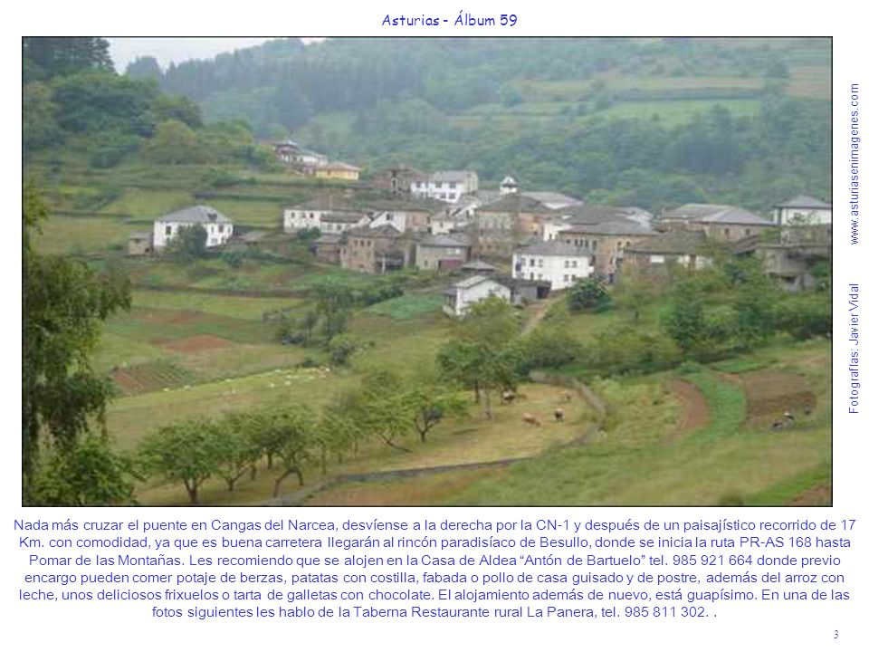 Fotografías: Javier Vidal www.asturiasenimagenes.com 3 Asturias - Álbum 59 Nada más cruzar el puente en Cangas del Narcea, desvíense a la derecha por la CN-1 y después de un paisajístico recorrido de 17 Km.