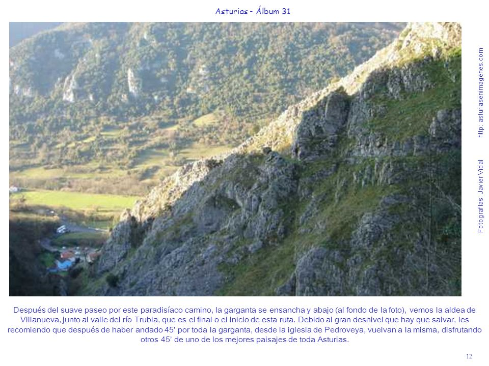 12 Asturias - Álbum 31 Fotografías: Javier Vidal http: asturiasenimagenes.com Después del suave paseo por este paradisíaco camino, la garganta se ensancha y abajo (al fondo de la foto), vemos la aldea de Villanueva, junto al valle del río Trubia, que es el final o el inicio de esta ruta.