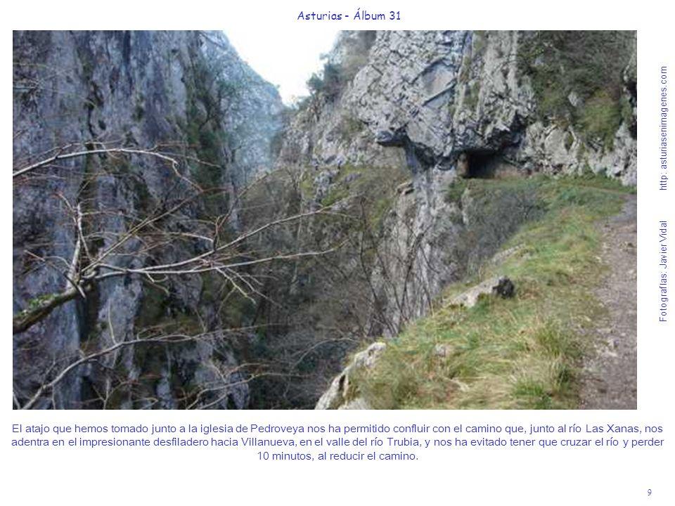9 Asturias - Álbum 31 Fotografías: Javier Vidal http: asturiasenimagenes.com El atajo que hemos tomado junto a la iglesia de Pedroveya nos ha permitido confluir con el camino que, junto al río Las Xanas, nos adentra en el impresionante desfiladero hacia Villanueva, en el valle del río Trubia, y nos ha evitado tener que cruzar el río y perder 10 minutos, al reducir el camino.