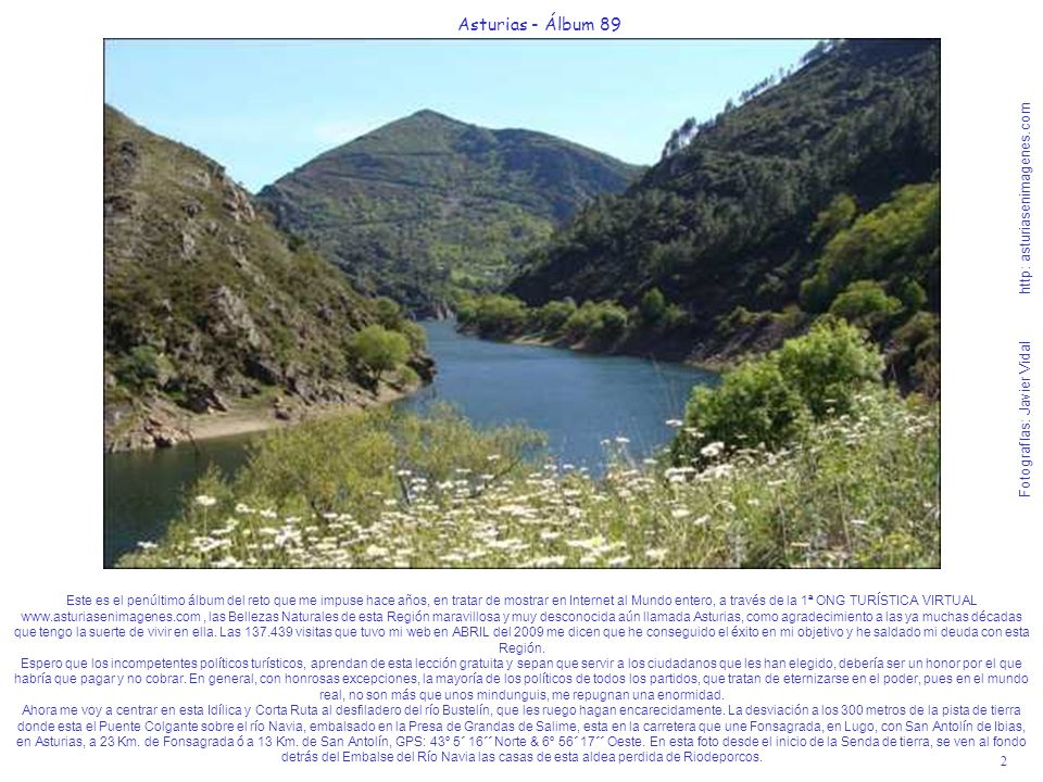 2 Asturias - Álbum 89 Fotografías: Javier Vidal http: asturiasenimagenes.com Este es el penúltimo álbum del reto que me impuse hace años, en tratar de mostrar en Internet al Mundo entero, a través de la 1ª ONG TURÍSTICA VIRTUAL www.asturiasenimagenes.com, las Bellezas Naturales de esta Región maravillosa y muy desconocida aún llamada Asturias, como agradecimiento a las ya muchas décadas que tengo la suerte de vivir en ella.