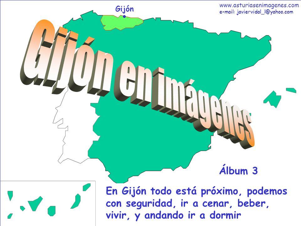1 Gijón - Álbum 3 Gijón En Gijón todo está próximo, podemos con seguridad, ir a cenar, beber, vivir, y andando ir a dormir Álbum 3 www.asturiasenimagenes.com e-mail: javiervidal_l@yahoo.com