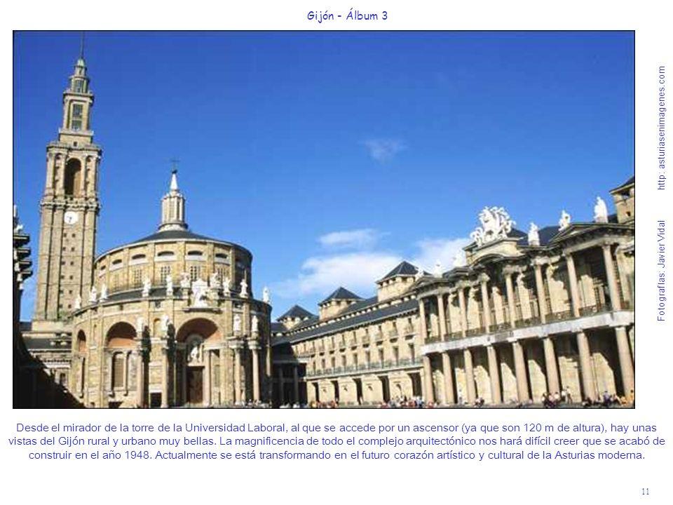 11 Gijón - Álbum 3 Fotografías: Javier Vidal http: asturiasenimagenes.com Desde el mirador de la torre de la Universidad Laboral, al que se accede por un ascensor (ya que son 120 m de altura), hay unas vistas del Gijón rural y urbano muy bellas.