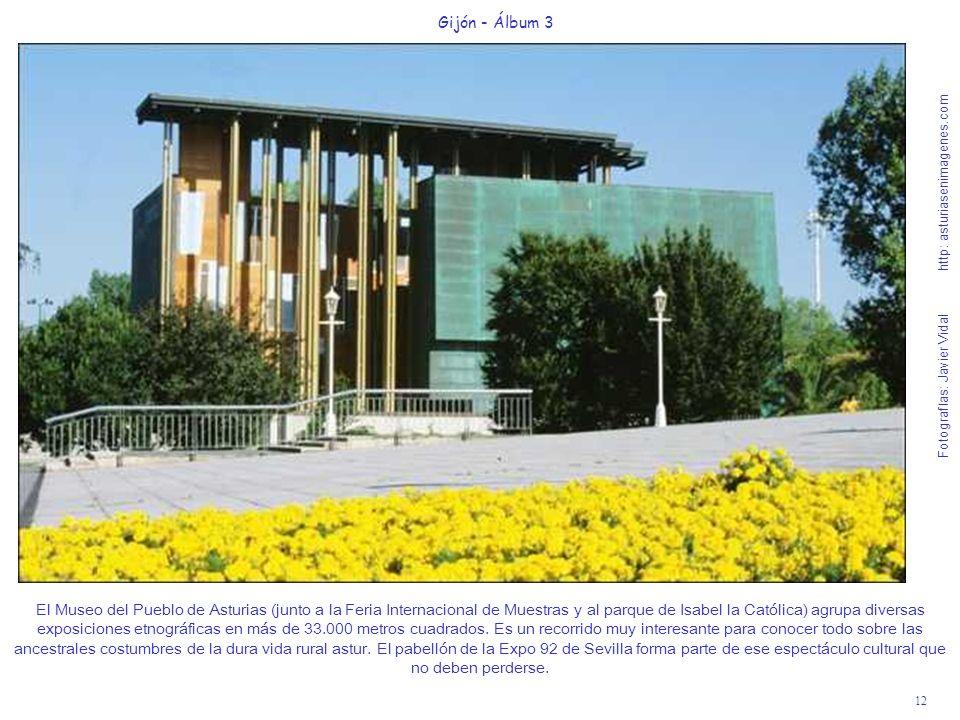 12 Gijón - Álbum 3 Fotografías: Javier Vidal http: asturiasenimagenes.com El Museo del Pueblo de Asturias (junto a la Feria Internacional de Muestras y al parque de Isabel la Católica) agrupa diversas exposiciones etnográficas en más de 33.000 metros cuadrados.