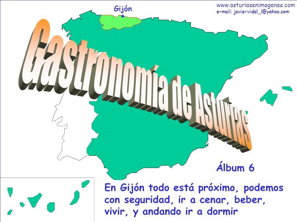 1 Gastronomía - Álbum 6 Gijón En Gijón todo está próximo, podemos con seguridad, ir a cenar, beber, vivir, y andando ir a dormir Álbum 6 www.asturiasenimagenes.com e-mail: javiervidal_l@yahoo.com